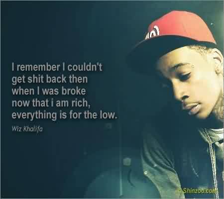 Best  Celebrity Quote By Wiz Khalifa ~ I remember  I couldn't get shit back then when i was broke now that i am rich, everything is for the low.