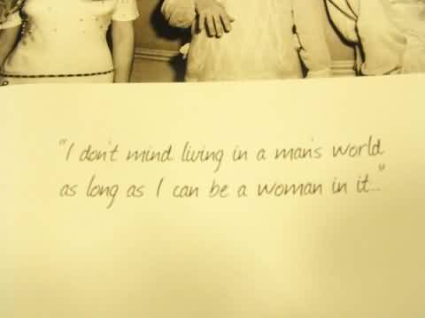 Best Celebrity Quote ~ I don't Mind living in a man's world as long as I can be a woman in it.