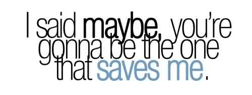 Best  Celebrity Quote~ I said maybe you're gonna be the one that saves me.