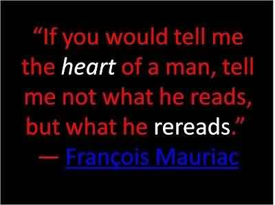 Best Celebrity Quote ~ If you would tell me the heart of a man, tell me not what he reads but what the rereads.