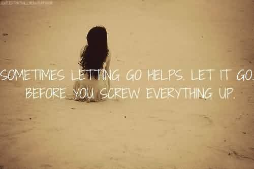 Best  Celebrity Quote ~ Sometimes letting go helps. Let it go. before you screw everything up.