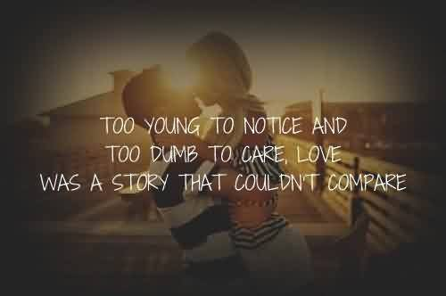 Best Celebrity Quote ~ Too young to notice and too dumb to care,love was a story that couldn't compare.