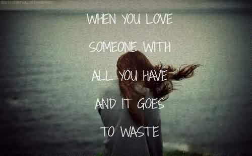 Best Celebrity Quote ~ When you love someone with all you have and it goes to waste.