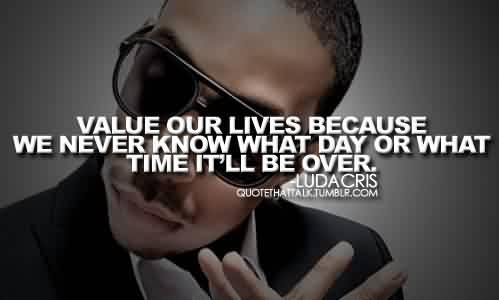 Best Celebrity QuoteBy Ludacris~ We never know what day.