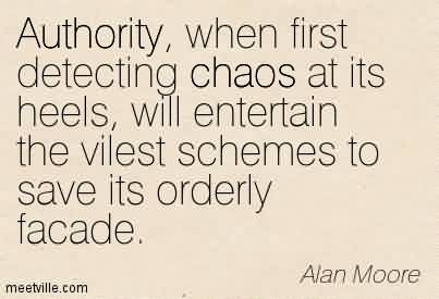 Best Chaos Quote By Alan Moore ~ Authority, when first detecting chaos at its heels, will entertain the vilest schemes to save its orderly facade.