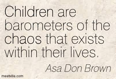Best Chaos Quote By Asa Don Brown~Children Are Barometers Of The Chaos That Exists Within Their Lives.