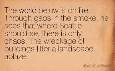 Best Chaos Quote By Bryan K. Johnson~The World Below Is On Fire. Through Gaps In The Smoke, He Sees That Where Seattle Should Be, There Is Only Chaos.