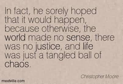 Best Chaos Quote By Christopher Moore~In fact, he sorely hoped that it would happen, because otherwise, the world made no sense, there was no justice, and life was just a tangled ball of Chaos.