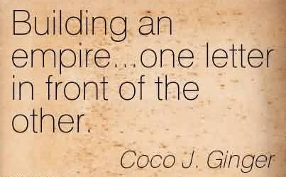 Best Chaos Quote By Coco J. Ginger~Building An Empire…one Letter In Front Of The Other.