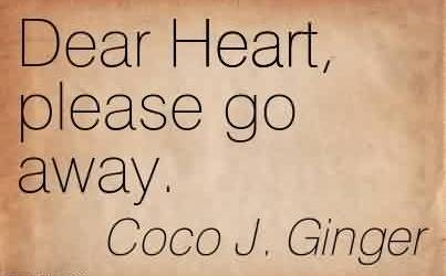 Best Chaos Quote By Coco J. Ginger~Dear Heart, please go away.