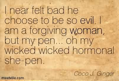 Best Chaos Quote By Coco J. Ginger~I Near Felt Bad He Choose To Be So Evil. I Am A forgiving Woman, But My Pen… Oh My Wicked Wicked Hormonal She-Pen.