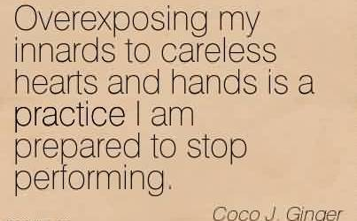 Best Chaos Quote By Coco J. Ginger~Overexposing my innards to careless hearts and hands is a practice I am prepared to stop performing.