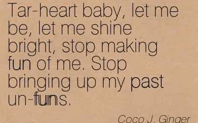 Best  Chaos Quote by Coco J. Ginger~Tar-heart baby, let me be, let me shine bright, stop making fun of me. Stop bringing up my past un-funs.