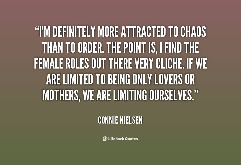 Best  Chaos Quote By Connie Nielsen~I'm Definitely More Attracted To Chaos Than To Order. The Oint Is, I Find The Female Roles Out There Very Cliche….. We Are Limiting Ourselves