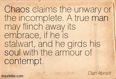 Best Chaos Quote by Dan Abnett~Chaos Claims The Unwary Or The Incomplete. A true man May Flinch away its Embrace, if he is Stalwart, And He Girds His Soul With the Armour of Contempt.