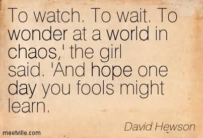 Best Chaos Quote by David Hewson~To Watch. To Wait. To Wonder At A World in Chaos,' The Girl Said. 'And Hope One Day You Fools Might Learn.
