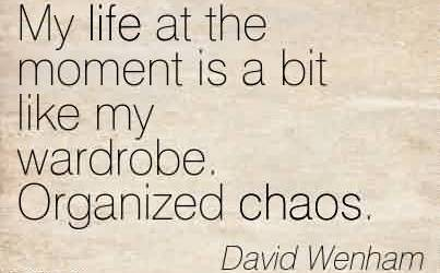 Best Chaos Quote By David Wenham~My Life At The Moment Is A Bit Like My Wardrobe. Organized Chaos.