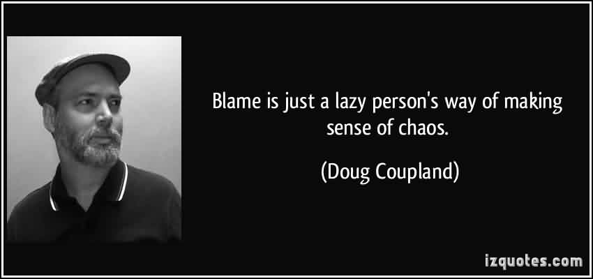 Best Chaos Quote by Doug Coupland~Blame Is Just A Lazy Person's Way Of Making Sense Of Chaos.