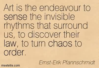 Best Chaos Quote  by Ernst-Erik Pfannschmidt ~ Art Is The Endeavour To Sense The Invisible Rhythms That Surround Us, To Discover Their Law, To Turn Chaos To Order.