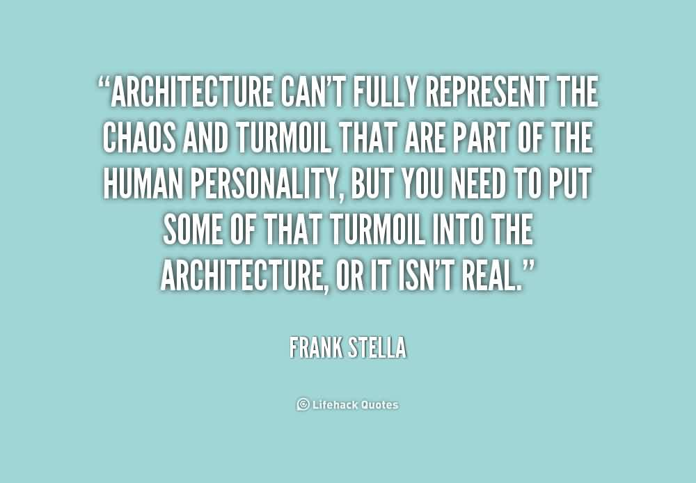 Best  Chaos Quote by Frank Stella~Architecture Can't Fully Represent The Chaos And Turmoil That Are PArt Of The Human Personality, But You Need To Put Some OF That Turmouil Into The Architecture……