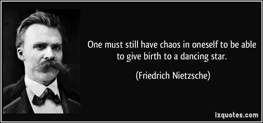 Best Chaos Quote By Friedrich Nietzsche ~ One Must still Have Chaos in oneself to be able to give birth to a dancing star.