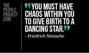 Best Chaos Quote By Friedrich Nietzsche~You Must Have Chaos Within You To Give Bith To A Dancing Star.