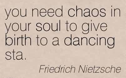 Best Chaos Quote by Friedrich Nietzsche~you need chaos in your soul to give birth to a dancing sta.