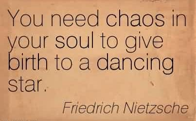 Best Chaos Quote By Friedrich Nietzsche~You need chaos in your soul to give birth to a dancing star.