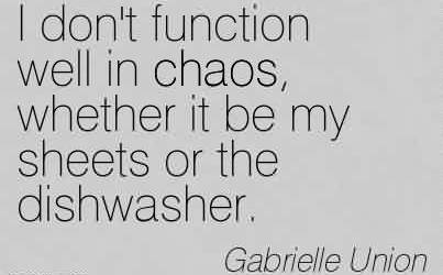 Best Chaos Quote by Gabrielle Union~I don't function well in chaos, whether it be my sheets or the dishwasher.