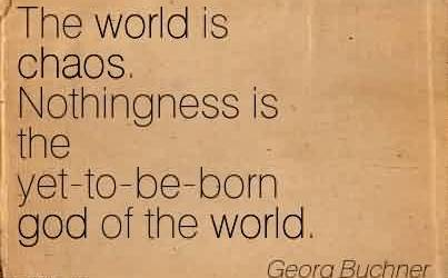 Best Chaos Quote By Georg Buchner~The world is chaos. Nothingness is the yet-to-be-born god of the world.