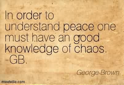 Best Chaos Quote By George Brown~ In order to Understand peace One must have an Good knowledge of Chaos. -GB.