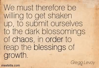 Best Chaos Quote by Gregg Levay~We Must Therefore be Willing to get Shaken Up, to Submit Ourselves To The Dark Blossomings of Chaos, in order to reap the blessings of growth.