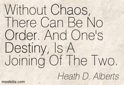 Best Chaos Quote By Heath D. Alberts~Without Chaos, There Can Be No Order. And One's Destiny, Is A Joining Of The Two.