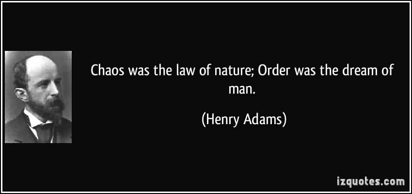 Best Chaos Quote By Henry Adams~Chaos Was The Law Of Nature Order Was The Dream Of Man.
