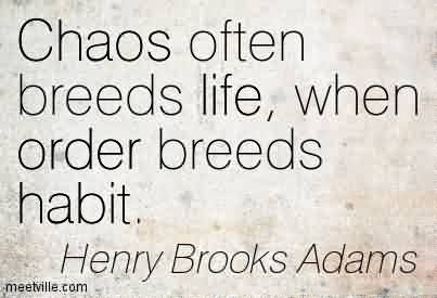 Best Chaos Quote By Henry Brooks Adams~Chaos Often Breeds Life, When Order Breeds Habit.