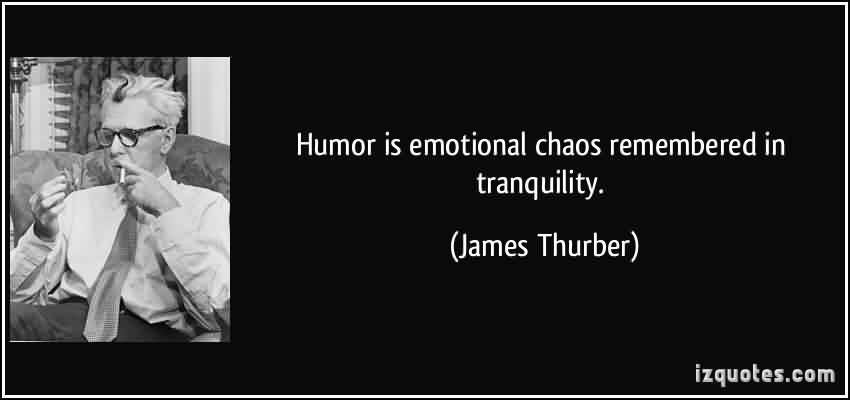 Best Chaos Quote By James Thurber~Humor Is Emotional Chaos Remembered In Tranquility.