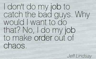 Best Chaos Quote by Jeff Lindsay~I Don't Do My Job To Catch The Bad Guys. Why Would I Want To Do That! No, I Do My Job To Make Order Out Of Chaos.