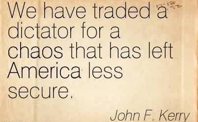Best Chaos Quote By John F.Kerry ~We have traded a dictator for a chaos that has left America less secure.