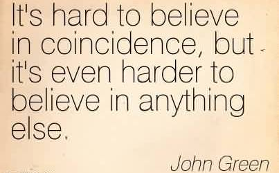 Best Chaos Quote By John Green~It's hard to believe in coincidence, but it's even harder to believe in anything else.