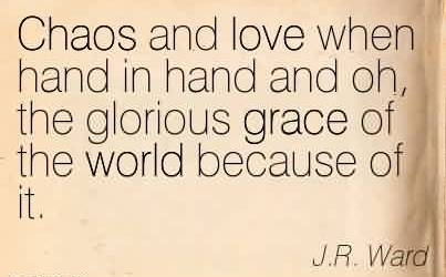 Best Chaos Quote By J.R. Ward~Chaos and love when hand in hand and oh, the glorious grace of the world because of it.