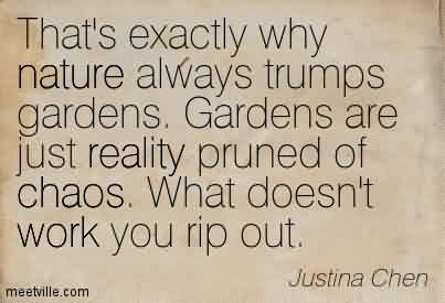 Best Chaos Quote By Justina Chen ~That's Exactly Why Nature Always Trumps Gardens. Gardens Are Just Reality Pruned Of Chaos. What Doesn't Work You Rip Out.