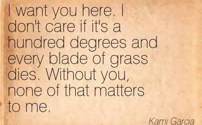 Best Chaos Quote By Kami Garcia ~ I Want You Here. I Don't Care If It's A Hundred Degrees And Every Blade Of Grass Dies. Without You, None Of That Matters To Me.