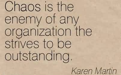 Best Chaos Quote by Karen Martin ~Chaos is the enemy of any organization the strives to be outstanding