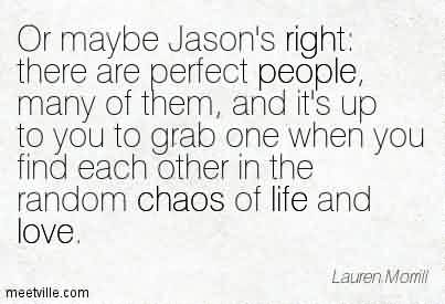 Best Chaos Quote By Lauren Momll~Or Maybe Jason's Right  There Are Perfect people, Many Of Them, And it's Up To You To Grab One When You Find Each Other In The Random Chaos Of Life And Love.