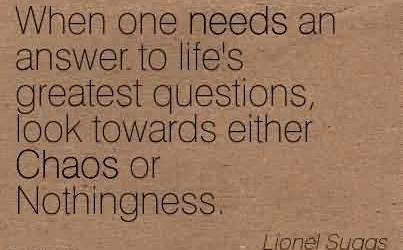 Best Chaos Quote By lionel Suggs~When One Needs An answer to life's Greatest Questions, Look Towards Either Chaos or Nothingness.