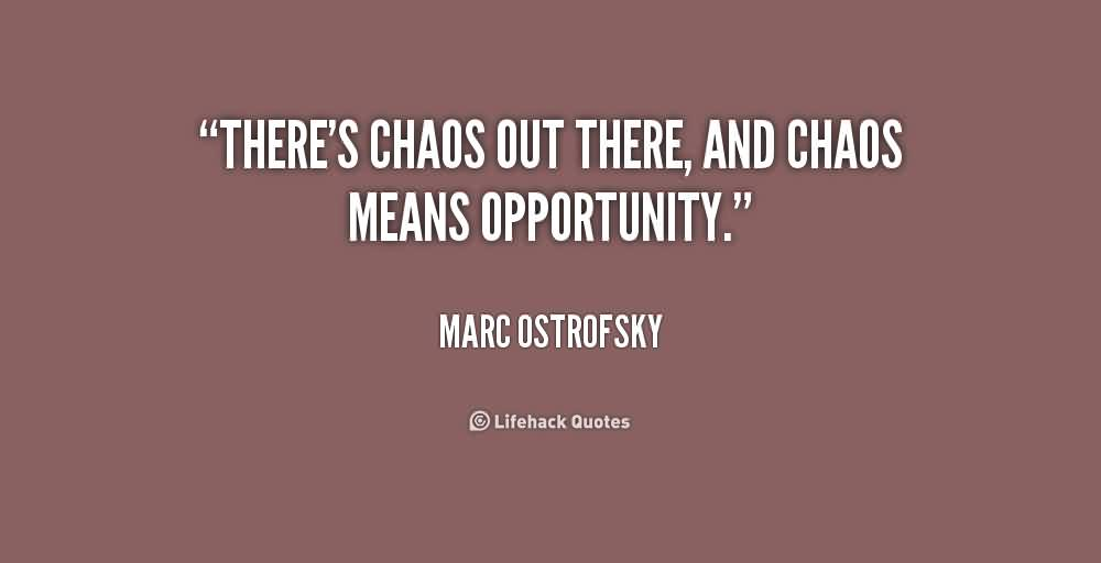 Best Chaos Quote By Marc Opportunity ~ There's Chaos out there , and Chaos Means opportunity.