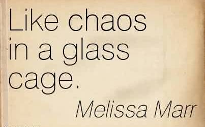 Best Chaos Quote by Melissa Marr~ Like chaos in a glass cage.