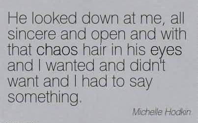 Best Chaos Quote By Michelle Hodkin~He Looked Down At Me, All Sincere And Open And With That Chaos Hair In His Eyes And I Wanted And Didn't Want And I Had To Say Something.