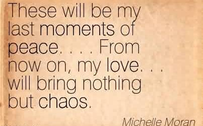Best Chaos Quote By Michelle Moran~These Will Be My Last Moments Of Peace. . . . From Now On, My Love.  . Will Bring Nothing But Chaos. -