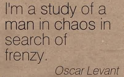 Best Chaos Quote BY Oscar Levant~I'm A Study Of A Man In Chaos In Search Of Frenzy.